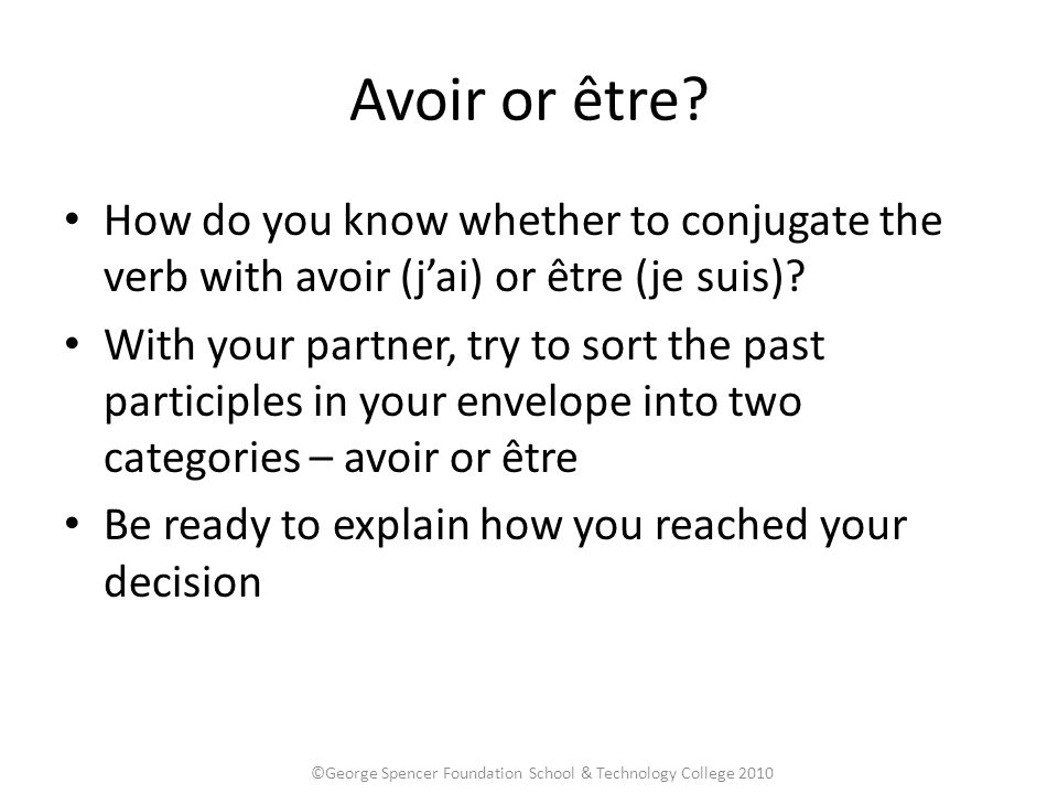 Avoir or être.How do you know whether to conjugate the verb with avoir (j'ai) or être (je suis).
