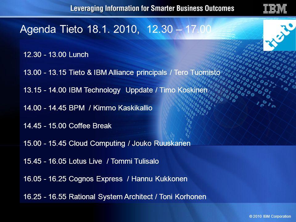 © 2010 IBM Corporation Agenda Tieto 18.1. 2010, 12.30 – 17.00 12.30 - 13.00 Lunch 13.00 - 13.15 Tieto & IBM Alliance principals / Tero Tuomisto 13.15
