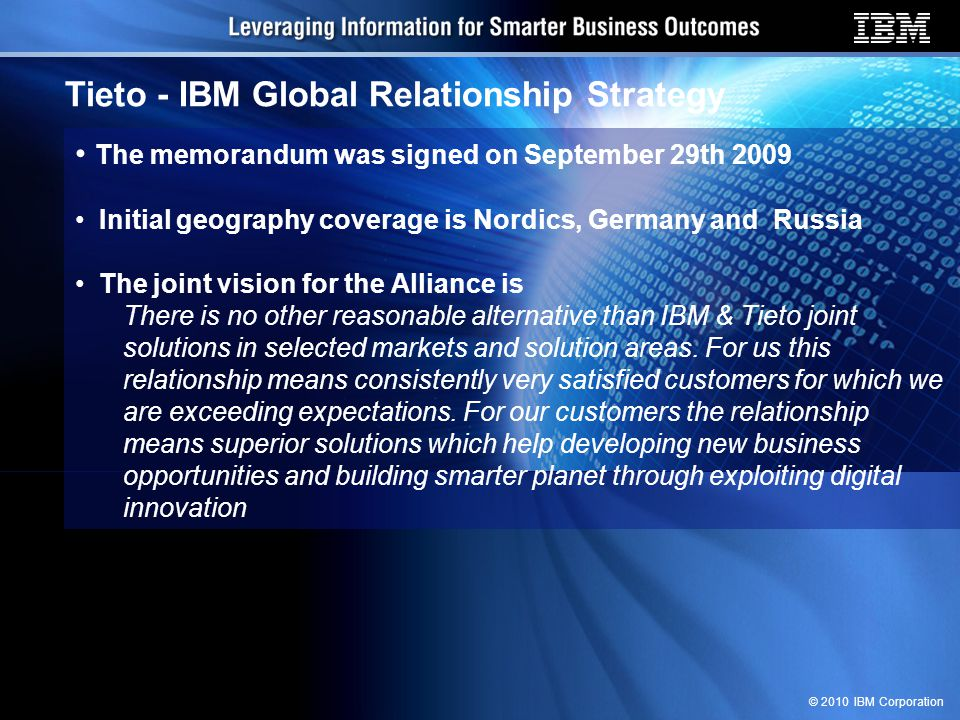© 2010 IBM Corporation Tieto - IBM Global Relationship Strategy The memorandum was signed on September 29th 2009 Initial geography coverage is Nordics, Germany and Russia The joint vision for the Alliance is There is no other reasonable alternative than IBM & Tieto joint solutions in selected markets and solution areas.