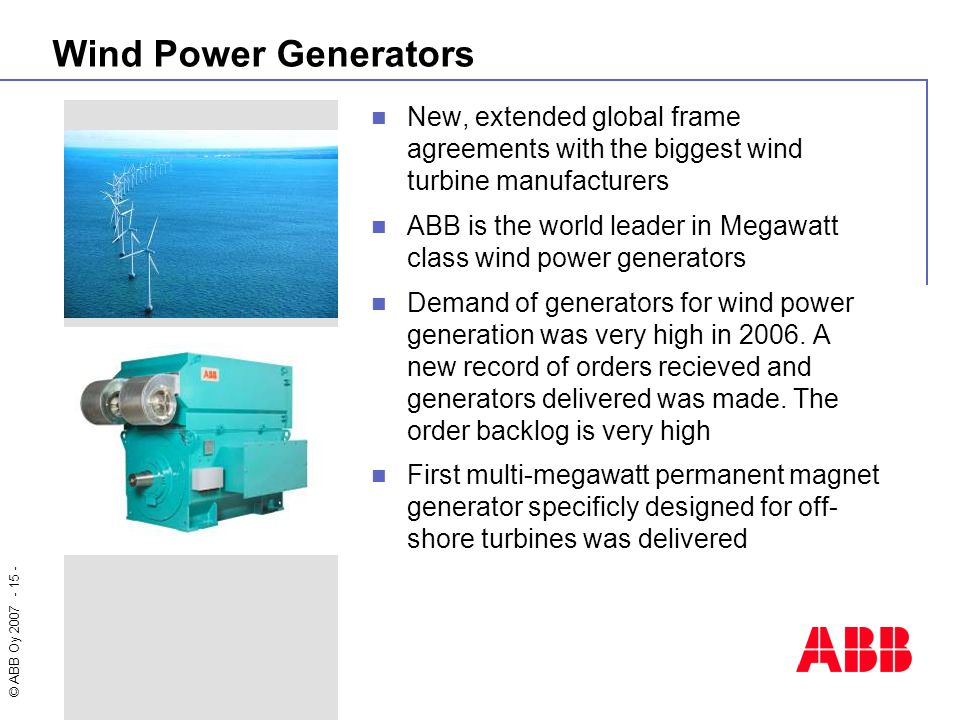 © ABB Oy 2007 - 15 - Wind Power Generators New, extended global frame agreements with the biggest wind turbine manufacturers ABB is the world leader i