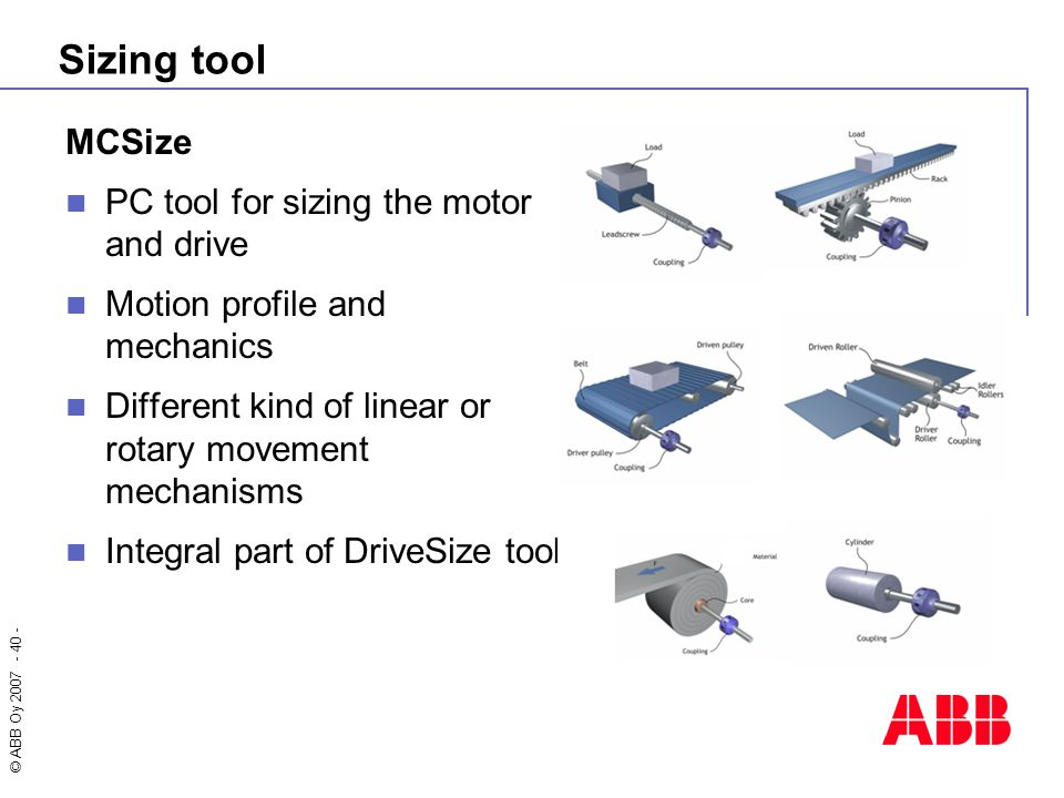 © ABB Oy 2007 - 40 - Sizing tool MCSize PC tool for sizing the motor and drive Motion profile and mechanics Different kind of linear or rotary movemen