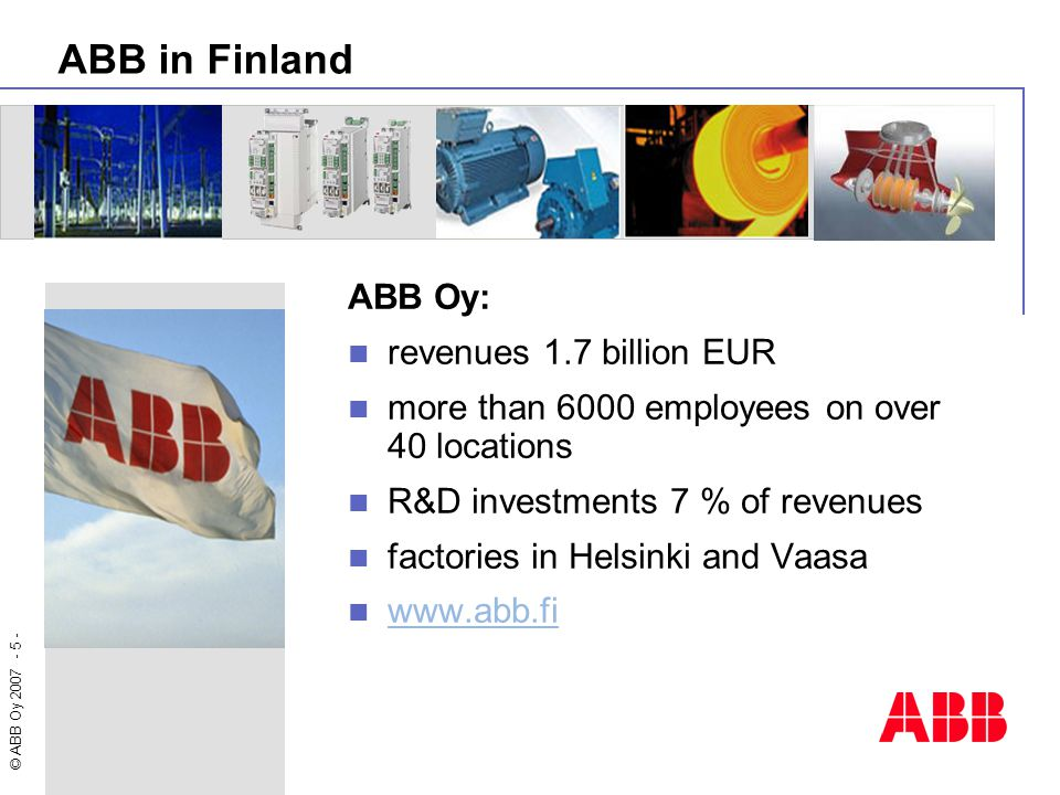 © ABB Oy 2007 - 5 - ABB in Finland ABB Oy: revenues 1.7 billion EUR more than 6000 employees on over 40 locations R&D investments 7 % of revenues fact