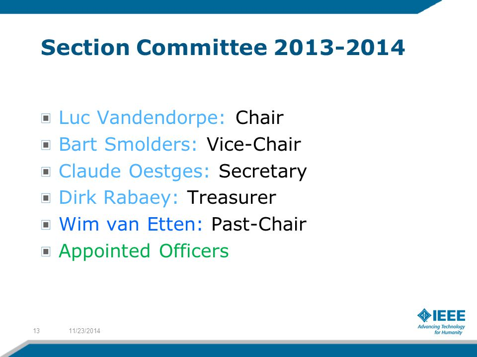 Section Committee 2013-2014 Luc Vandendorpe: Chair Bart Smolders: Vice-Chair Claude Oestges: Secretary Dirk Rabaey: Treasurer Wim van Etten: Past-Chair Appointed Officers 11/23/201413
