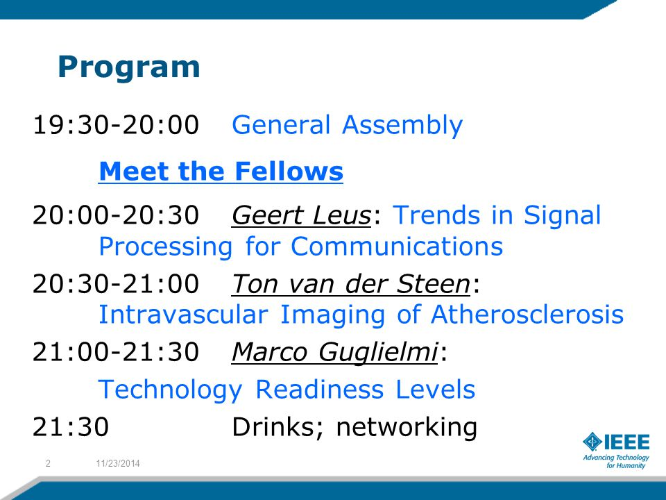 Program 19:30-20:00 General Assembly Meet the Fellows 20:00-20:30Geert Leus: Trends in Signal Processing for Communications 20:30-21:00Ton van der Steen: Intravascular Imaging of Atherosclerosis 21:00-21:30Marco Guglielmi: Technology Readiness Levels 21:30Drinks; networking 11/23/20142