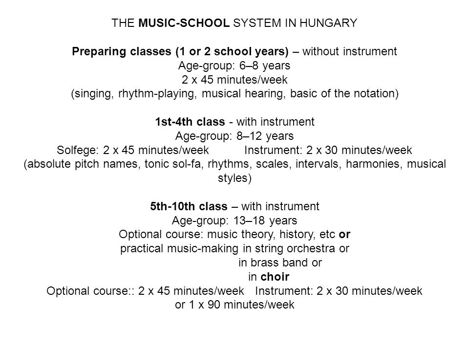 THE MUSIC-SCHOOL SYSTEM IN HUNGARY Preparing classes (1 or 2 school years) – without instrument Age-group: 6–8 years 2 x 45 minutes/week (singing, rhy