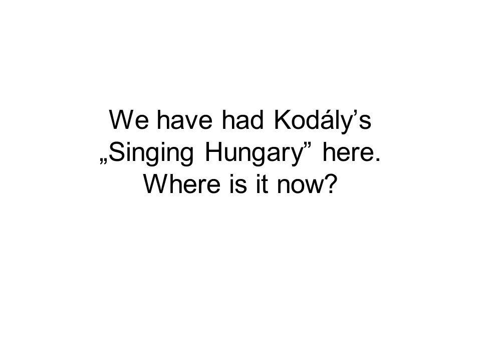 """We have had Kodály's """"Singing Hungary"""" here. Where is it now?"""