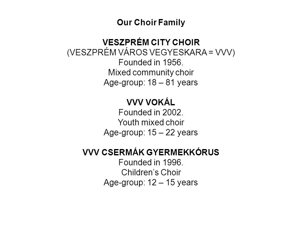 Our Choir Family VESZPRÉM CITY CHOIR (VESZPRÉM VÁROS VEGYESKARA = VVV) Founded in 1956. Mixed community choir Age-group: 18 – 81 years VVV VOKÁL Found