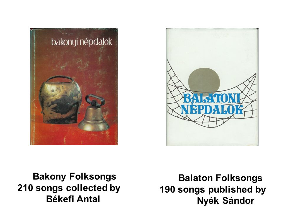 Bakony Folksongs 210 songs collected by Békefi Antal Balaton Folksongs 190 songs published by Nyék Sándor