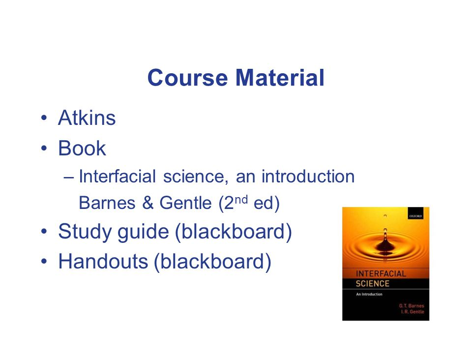 Course Material Atkins Book –Interfacial science, an introduction Barnes & Gentle (2 nd ed) Study guide (blackboard) Handouts (blackboard)