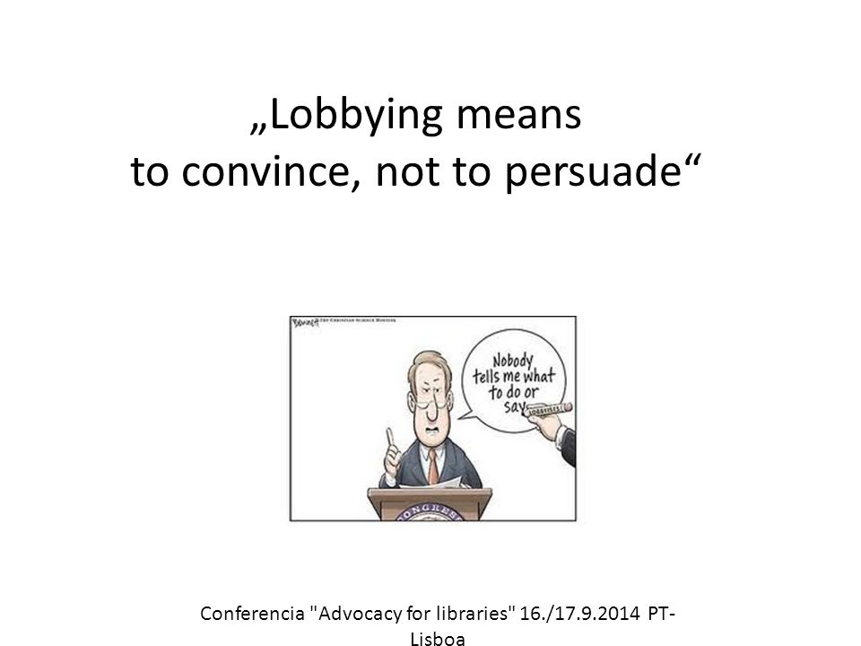 """Lobbying means to convince, not to persuade Conferencia Advocacy for libraries 16./17.9.2014 PT- Lisboa"