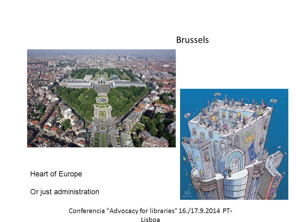 Brussels Heart of Europe Or just administration Conferencia Advocacy for libraries 16./17.9.2014 PT- Lisboa