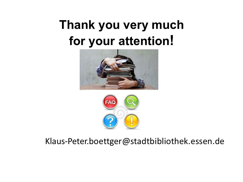 Thank you very much for your attention ! Klaus-Peter.boettger@stadtbibliothek.essen.de
