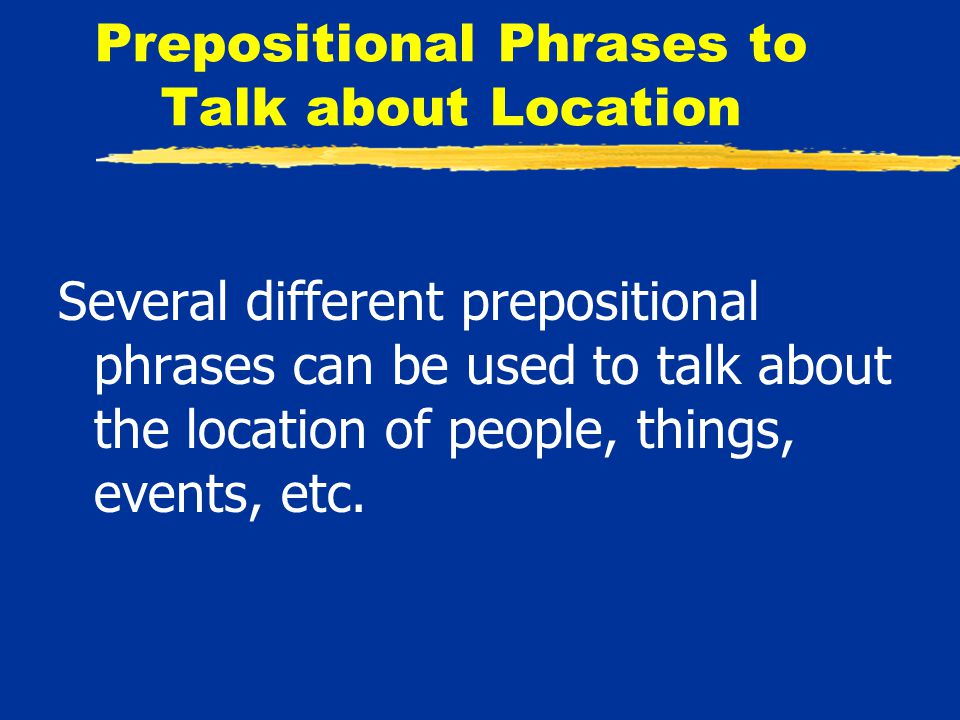 Several different prepositional phrases can be used to talk about the location of people, things, events, etc.