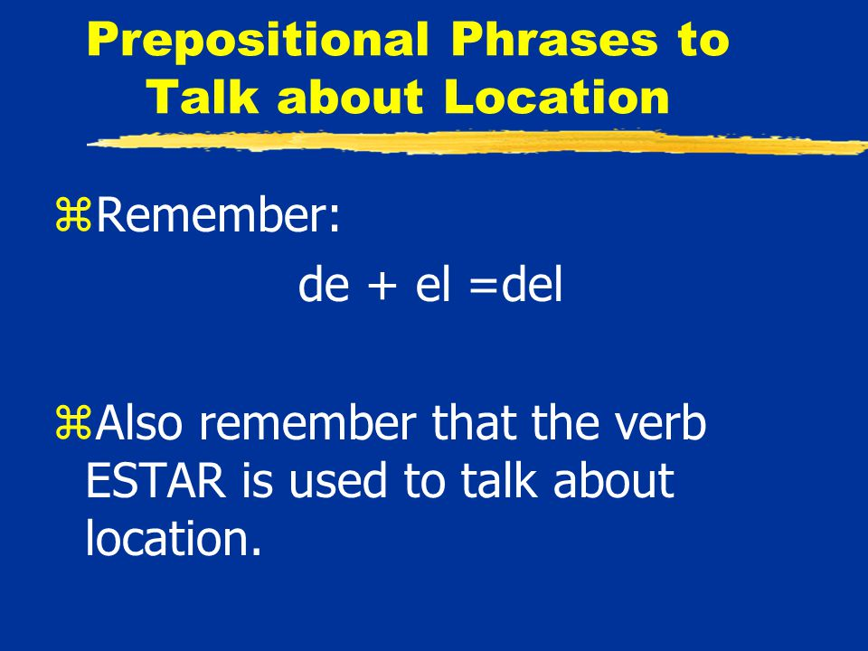 Prepositional Phrases to Talk about Location zRemember: de + el =del zAlso remember that the verb ESTAR is used to talk about location.