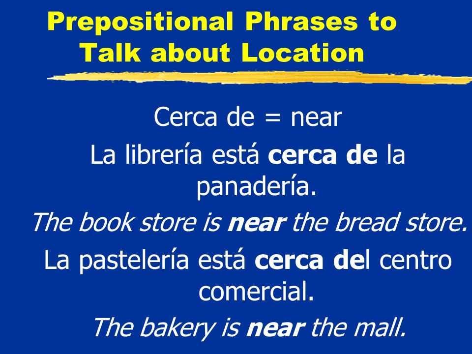 Prepositional Phrases to Talk about Location Cerca de = near La librería está cerca de la panadería.