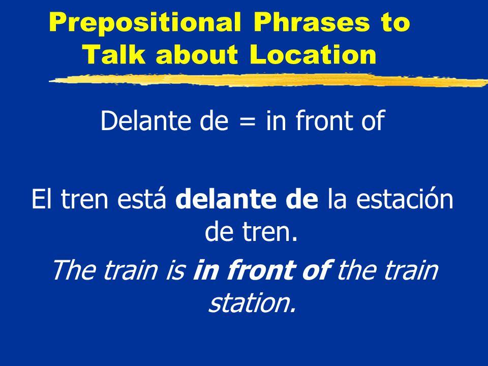 Prepositional Phrases to Talk about Location Delante de = in front of El tren está delante de la estación de tren.