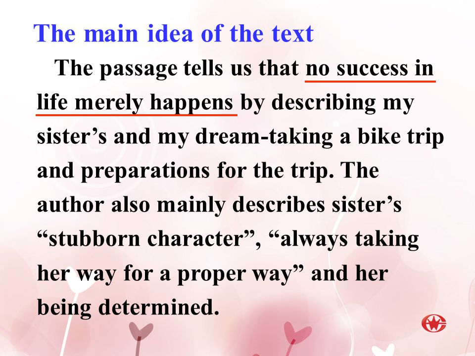 The main idea of the text The passage tells us that no success in life merely happens by describing my sister's and my dream-taking a bike trip and preparations for the trip.