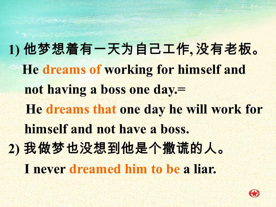 1) 他梦想着有一天为自己工作, 没有老板。 He dreams of working for himself and not having a boss one day.= He dreams that one day he will work for himself and not have a boss.
