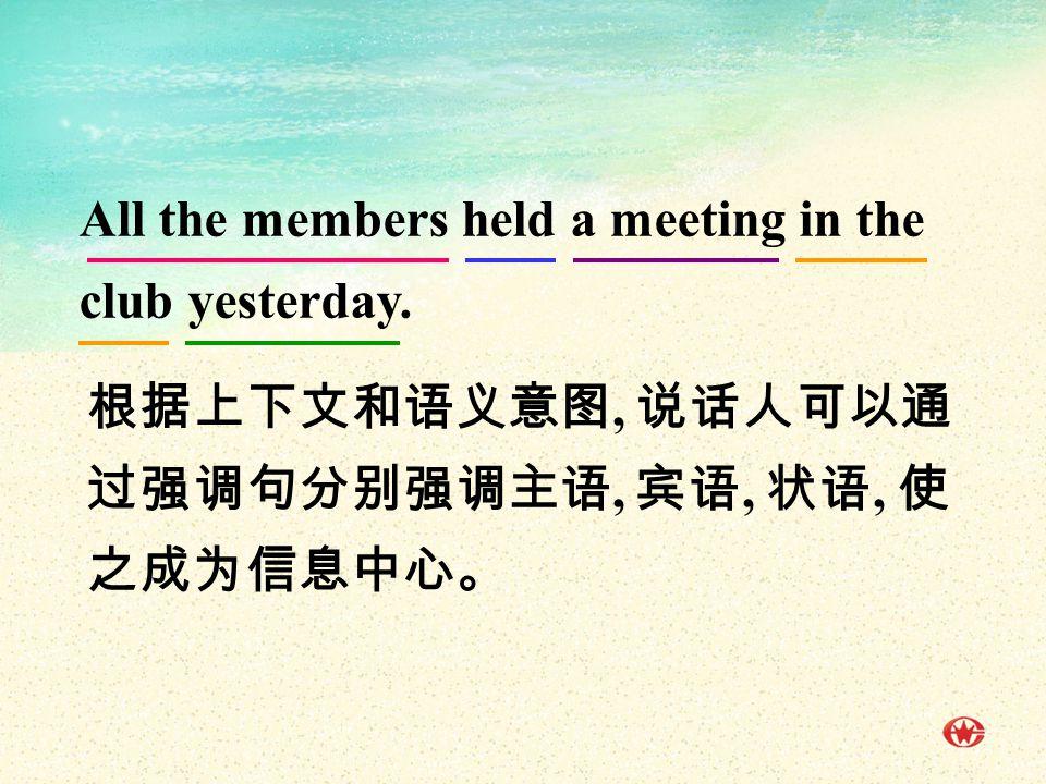 根据上下文和语义意图, 说话人可以通 过强调句分别强调主语, 宾语, 状语, 使 之成为信息中心。 All the members held a meeting in the club yesterday.