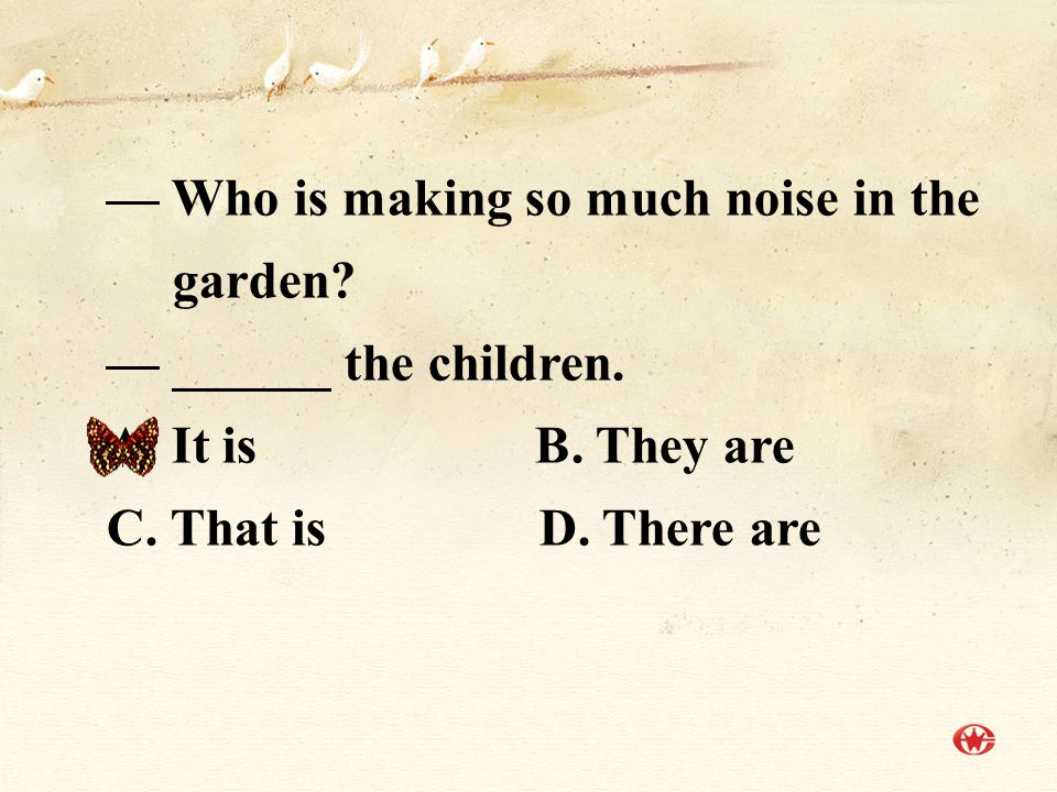 — Who is making so much noise in the garden.— ______ the children.