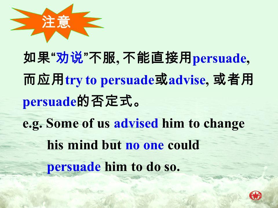 如果 劝说 不服, 不能直接用 persuade, 而应用 try to persuade 或 advise, 或者用 persuade 的否定式。 e.g.
