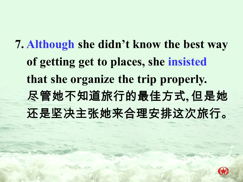 7. Although she didn't know the best way of getting get to places, she insisted that she organize the trip properly. 尽管她不知道旅行的最佳方式, 但是她 还是坚决主张她来合理安排这次