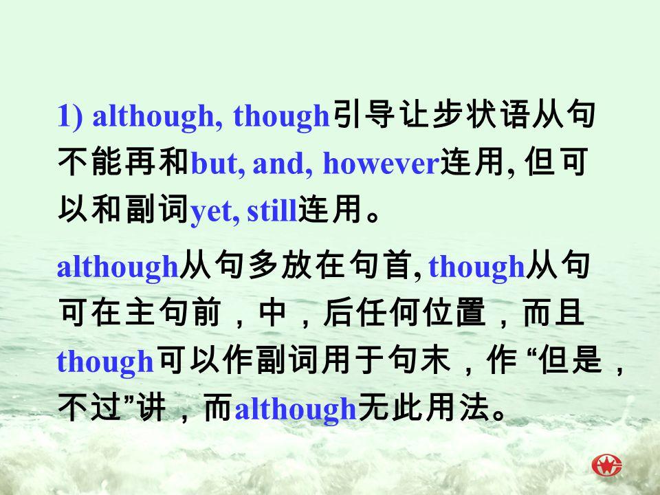 1) although, though 引导让步状语从句 不能再和 but, and, however 连用, 但可 以和副词 yet, still 连用。 although 从句多放在句首, though 从句 可在主句前,中,后任何位置,而且 though 可以作副词用于句末,作 但是, 不过 讲,而 although 无此用法。