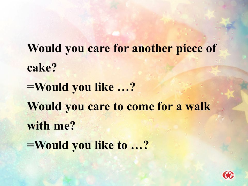 Would you care for another piece of cake.=Would you like ….