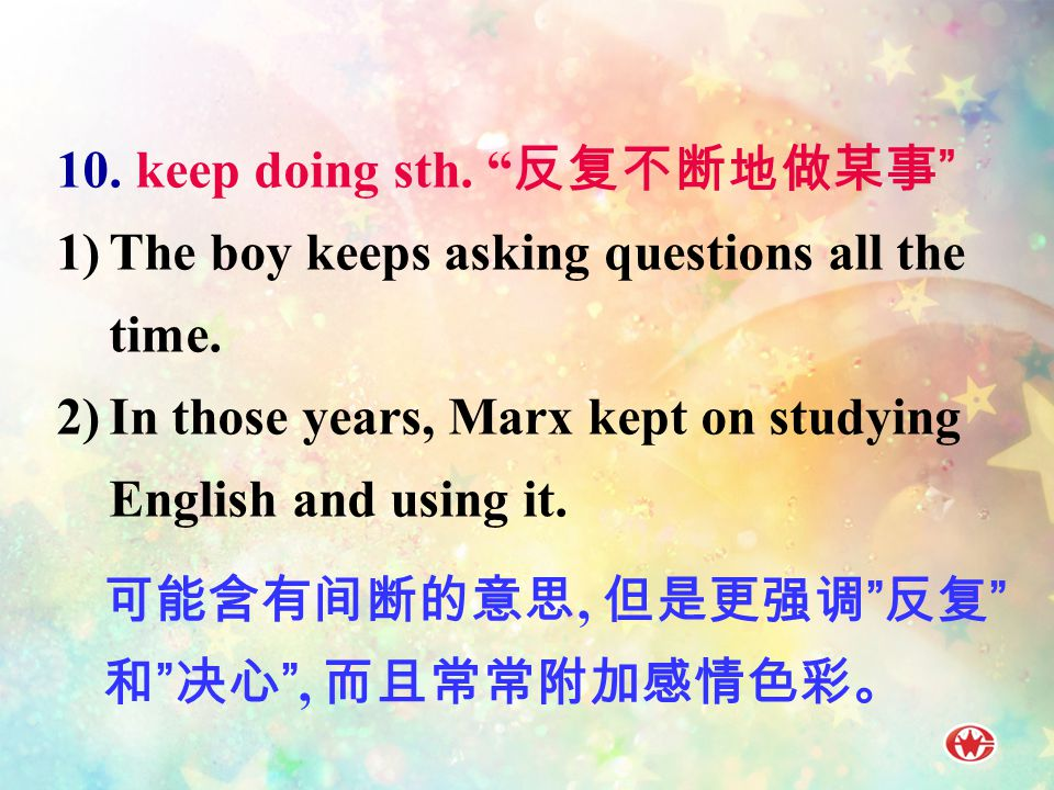 10.keep doing sth. 反复不断地做某事 1)The boy keeps asking questions all the time.