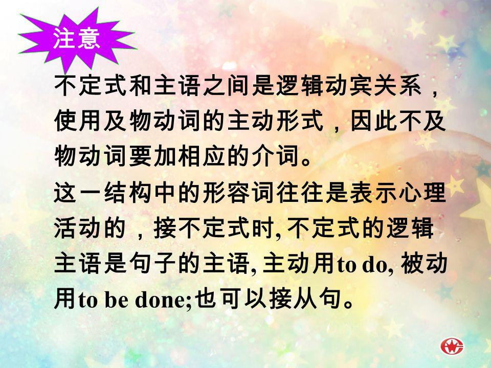 不定式和主语之间是逻辑动宾关系, 使用及物动词的主动形式,因此不及 物动词要加相应的介词。 这一结构中的形容词往往是表示心理 活动的,接不定式时, 不定式的逻辑 主语是句子的主语, 主动用 to do, 被动 用 to be done; 也可以接从句。 注意