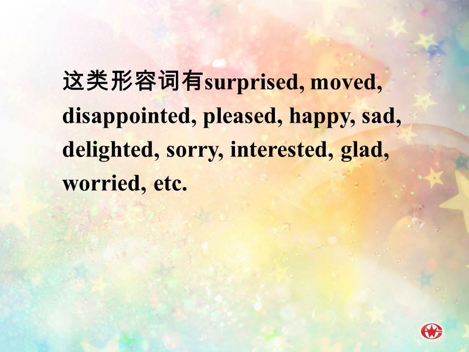 这类形容词有 surprised, moved, disappointed, pleased, happy, sad, delighted, sorry, interested, glad, worried, etc.