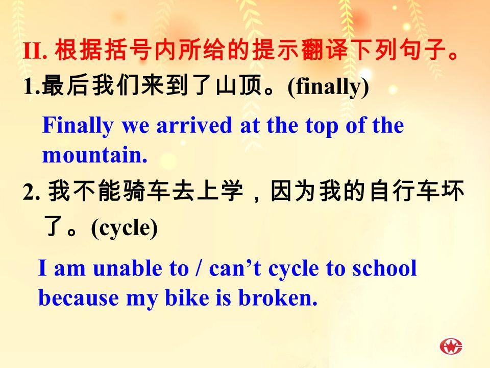 II. 根据括号内所给的提示翻译下列句子。 1. 最后我们来到了山顶。 (finally) 2.