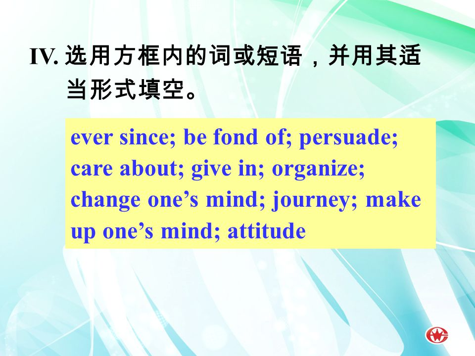 IV. 选用方框内的词或短语,并用其适 当形式填空。 ever since; be fond of; persuade; care about; give in; organize; change one's mind; journey; make up one's mind; attitude