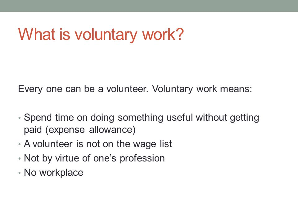 What is voluntary work? Every one can be a volunteer. Voluntary work means: Spend time on doing something useful without getting paid (expense allowan