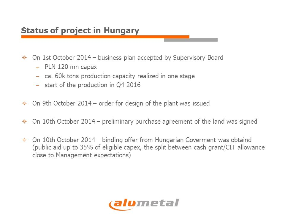 Status of project in Hungary  On 1st October 2014 – business plan accepted by Supervisory Board  PLN 120 mn capex  ca.