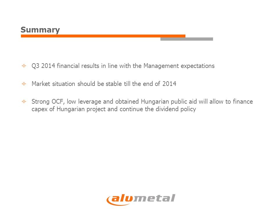 Summary  Q3 2014 financial results in line with the Management expectations  Market situation should be stable till the end of 2014  Strong OCF, low leverage and obtained Hungarian public aid will allow to finance capex of Hungarian project and continue the dividend policy