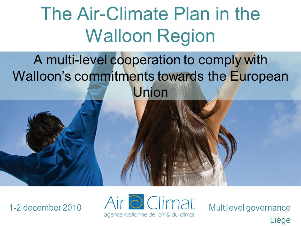 The Air-Climate Plan in the Walloon Region Multilevel governance Liège A multi-level cooperation to comply with Walloon's commitments towards the European Union 1-2 december 2010