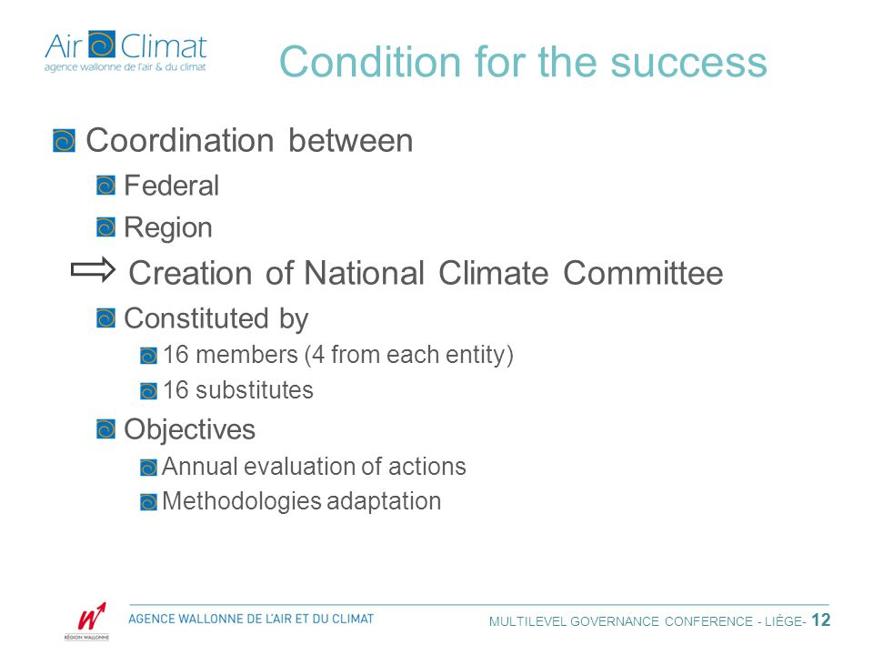 Condition for the success Coordination between Federal Region Creation of National Climate Committee Constituted by 16 members (4 from each entity) 16 substitutes Objectives Annual evaluation of actions Methodologies adaptation 12 MULTILEVEL GOVERNANCE CONFERENCE - LIÈGE - 12