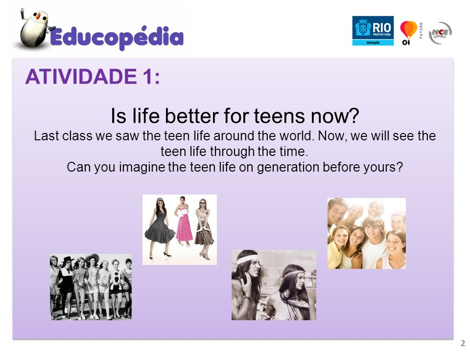 2 ATIVIDADE 1: Is life better for teens now. Last class we saw the teen life around the world.