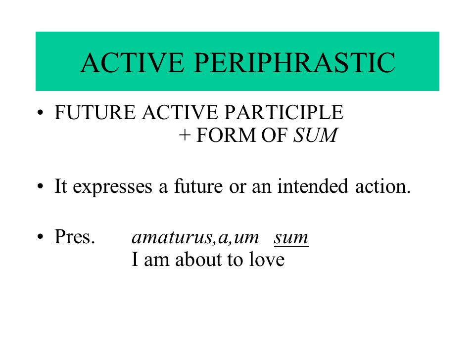 ACTIVE PERIPHRASTIC FUTURE ACTIVE PARTICIPLE + FORM OF SUM It expresses a future or an intended action.