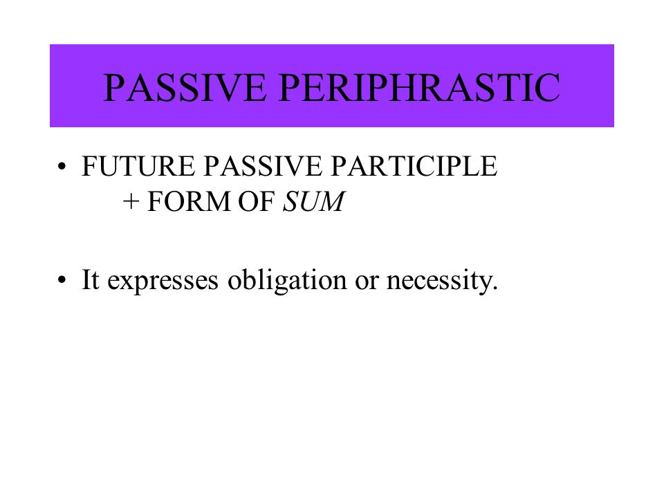 PASSIVE PERIPHRASTIC FUTURE PASSIVE PARTICIPLE + FORM OF SUM It expresses obligation or necessity.