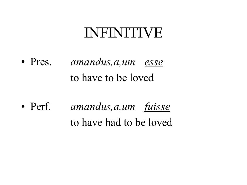 INFINITIVE Pres.amandus,a,umesse to have to be loved Perf.amandus,a,umfuisse to have had to be loved