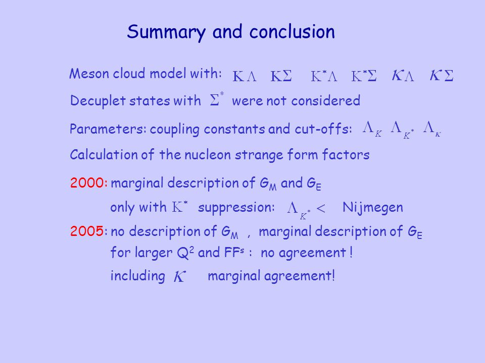 Summary and conclusion Meson cloud model with: Parameters: coupling constants and cut-offs: Decuplet states withwere not considered Calculation of the nucleon strange form factors 2000: marginal description of G M and G E only withsuppression:Nijmegen 2005: no description of G M, marginal description of G E for larger Q 2 and FF s : no agreement .