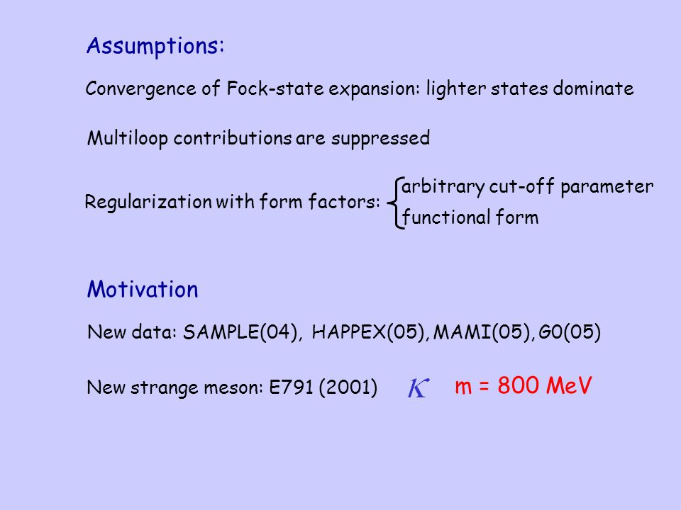 Assumptions: Convergence of Fock-state expansion: lighter states dominate Multiloop contributions are suppressed Motivation New data: SAMPLE(04), HAPPEX(05), MAMI(05), G0(05) arbitrary cut-off parameter functional form Regularization with form factors: New strange meson: E791 (2001) m = 800 MeV