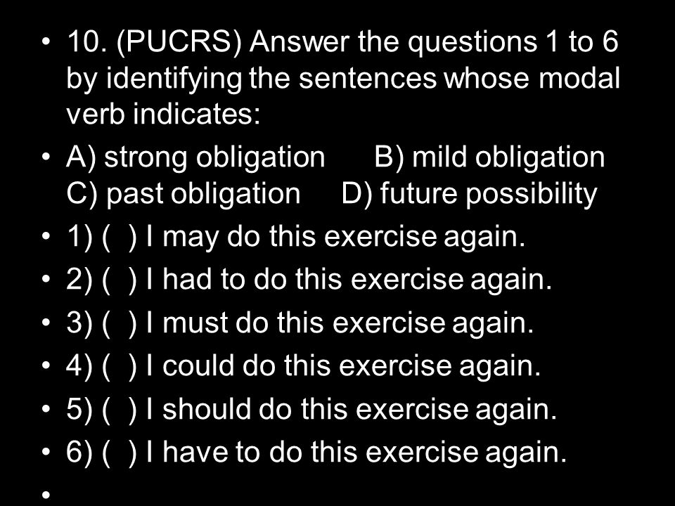 10. (PUCRS) Answer the questions 1 to 6 by identifying the sentences whose modal verb indicates: A) strong obligation B) mild obligation C) past oblig