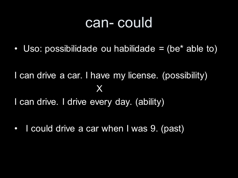 can- could Uso: possibilidade ou habilidade = (be* able to) I can drive a car. I have my license. (possibility) X I can drive. I drive every day. (abi