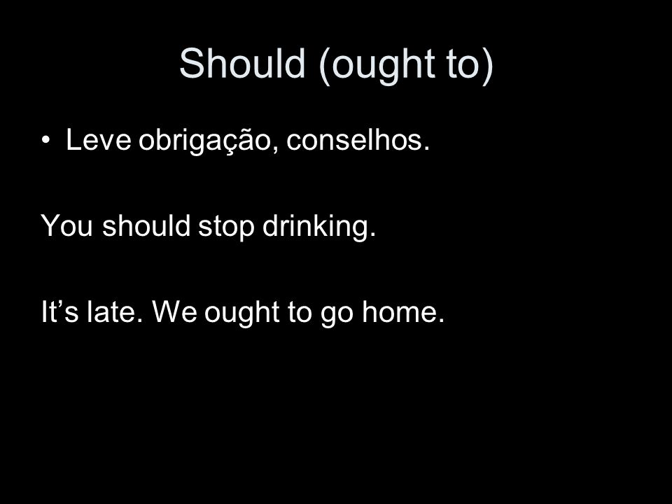 Should (ought to) Leve obrigação, conselhos. You should stop drinking. It's late. We ought to go home.
