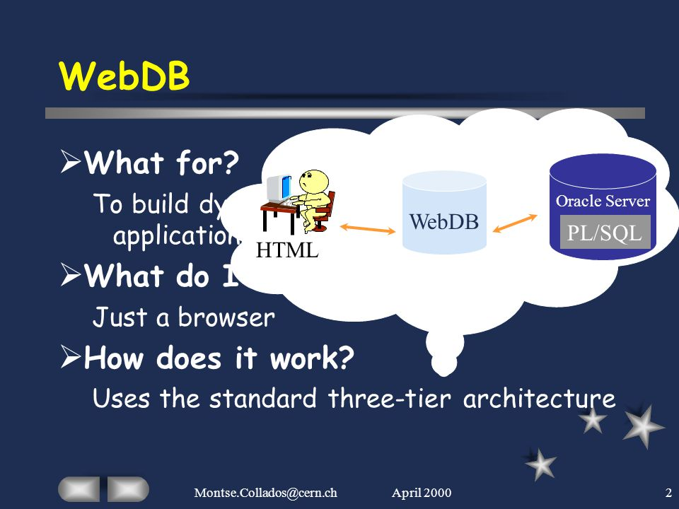 April 2000Montse.Collados@cern.ch2 WebDB  What for? To build dynamic Web database applications & content-driven Web sites  What do I need? Just a br