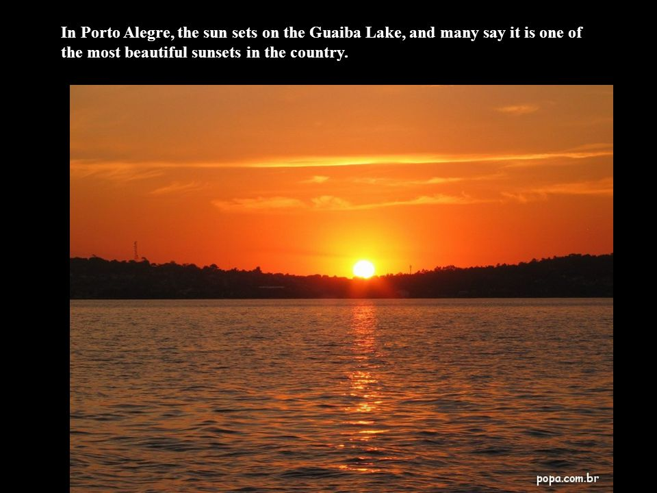 In Porto Alegre, the sun sets on the Guaiba Lake, and many say it is one of the most beautiful sunsets in the country.
