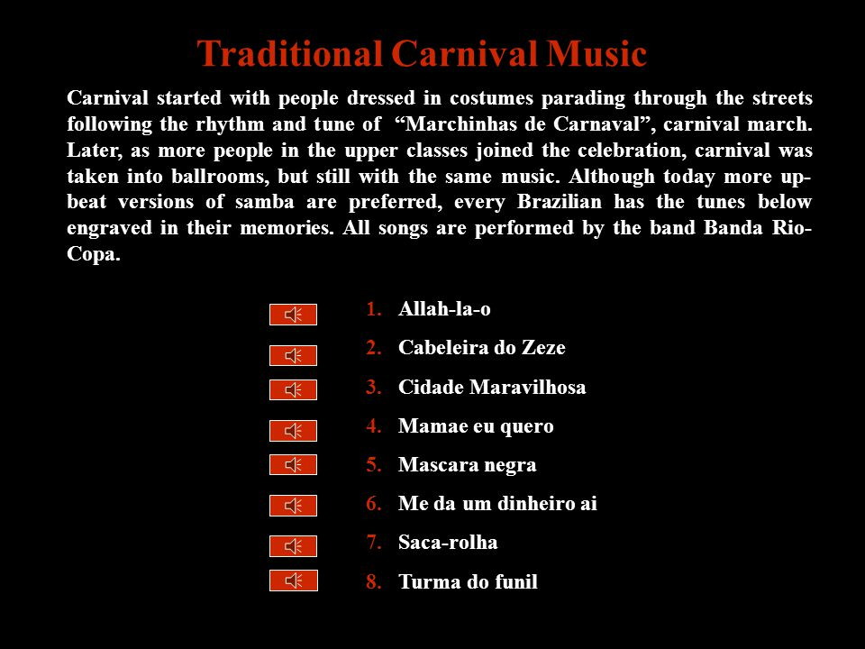 1.Allah-la-o 2.Cabeleira do Zeze 3.Cidade Maravilhosa 4.Mamae eu quero 5.Mascara negra 6.Me da um dinheiro ai 7.Saca-rolha 8.Turma do funil Traditional Carnival Music Carnival started with people dressed in costumes parading through the streets following the rhythm and tune of Marchinhas de Carnaval , carnival march.